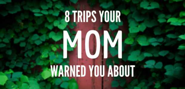 7 Trips Your Mom Warned You About!