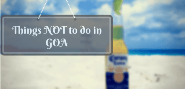 10 things NOT to do in Goa | Seriously, Don't Even Try