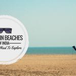 12 Virgin Beaches Of India You Still Need To Explore !