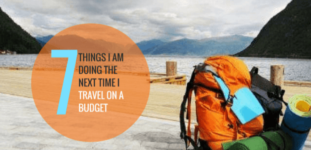 7 Things I am Doing The Next Time I Travel On A Budget!
