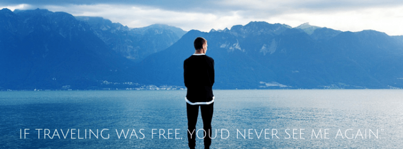 """If traveling was free, you'd never see me again."""""""